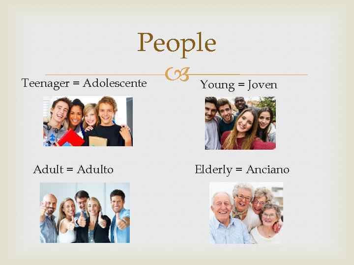 People Teenager = Adolescente Young = Joven Adult = Adulto Elderly = Anciano