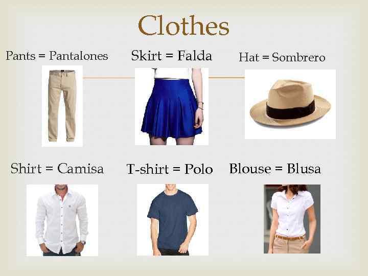 Clothes Pants = Pantalones Skirt = Falda Shirt = Camisa T-shirt = Polo Hat