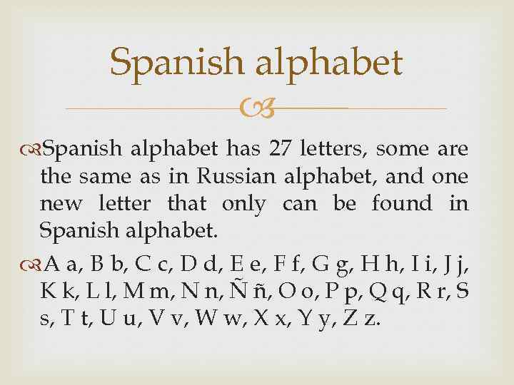 Spanish alphabet has 27 letters, some are the same as in Russian alphabet, and