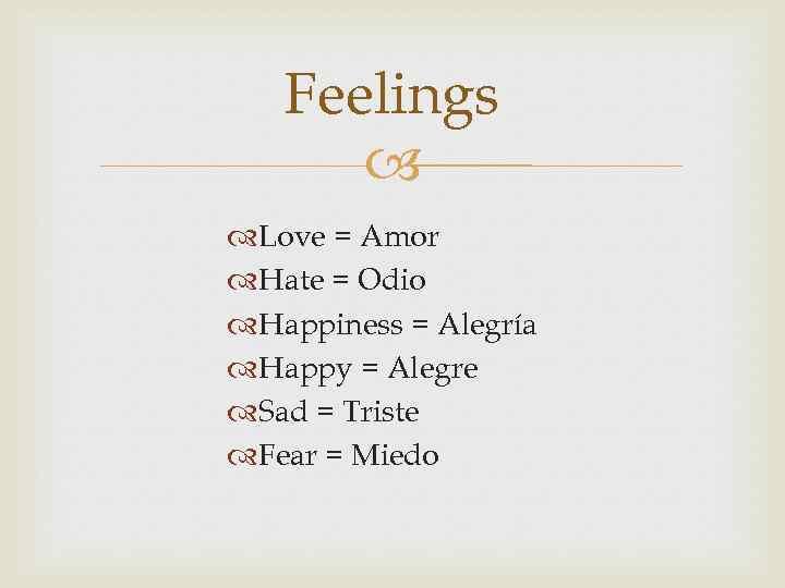 Feelings Love = Amor Hate = Odio Happiness = Alegría Happy = Alegre Sad