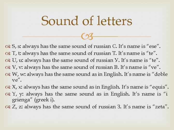 Sound of letters S, s: always has the same sound of russian С. It's