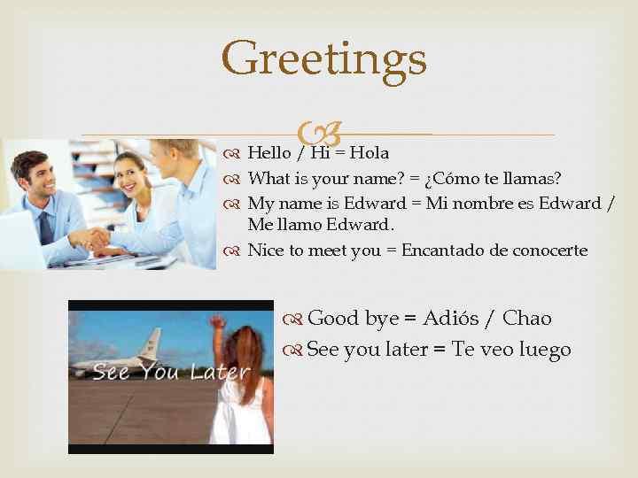 Greetings Hello / Hi = Hola What is your name? = ¿Cómo te llamas?