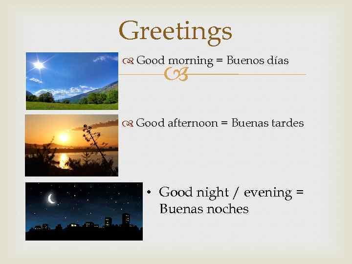 Greetings Good morning = Buenos días Good afternoon = Buenas tardes • Good night