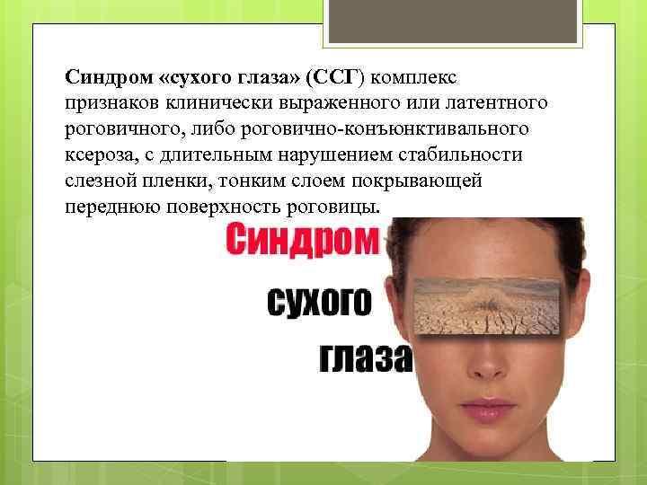 Синдром «сухого глаза» (ССГ) комплекс признаков клинически выраженного или латентного роговичного, либо роговично-конъюнктивального ксероза,