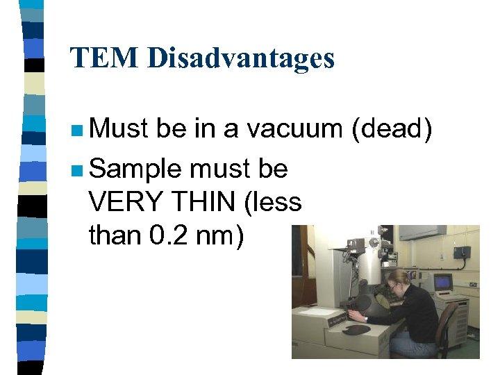 TEM Disadvantages n Must be in a vacuum (dead) n Sample must be VERY