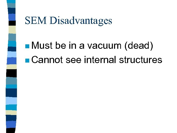 SEM Disadvantages n Must be in a vacuum (dead) n Cannot see internal structures