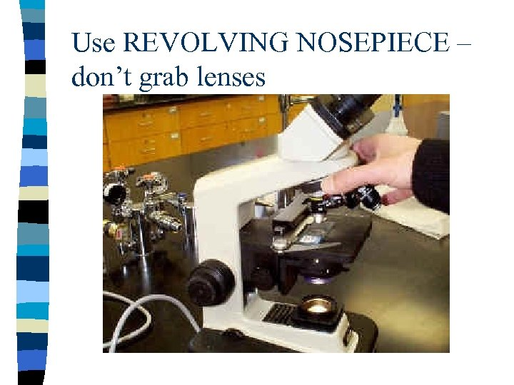 Use REVOLVING NOSEPIECE – don't grab lenses