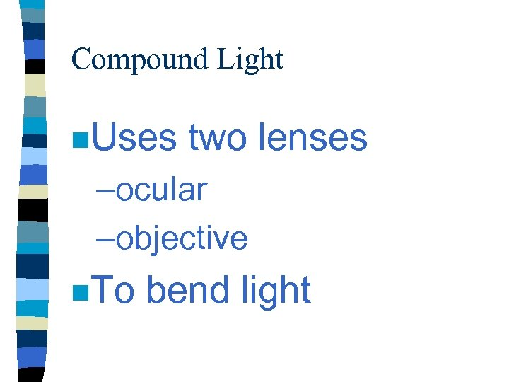 Compound Light n. Uses two lenses –ocular –objective n. To bend light