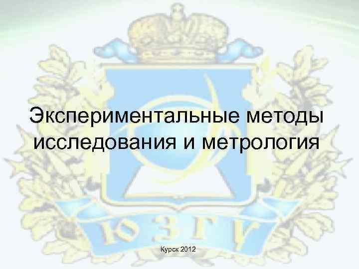 Экспериментальные методы исследования и метрология Курск 2012