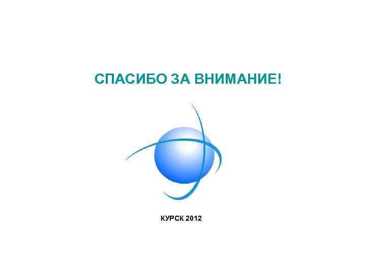 СПАСИБО ЗА ВНИМАНИЕ! КУРСК 2012