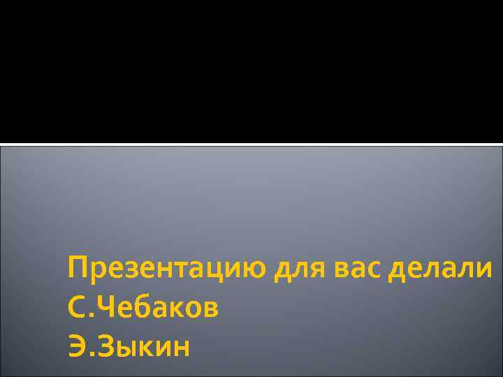 Презентацию для вас делали С. Чебаков Э. Зыкин