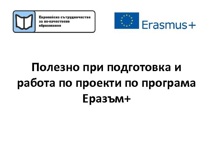 Полезно при подготовка и работа по проекти по програма Еразъм+