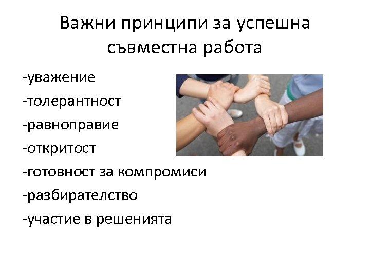 Важни принципи за успешна съвместна работа -уважение -толерантност -равноправие -откритост -готовност за компромиси -разбирателство