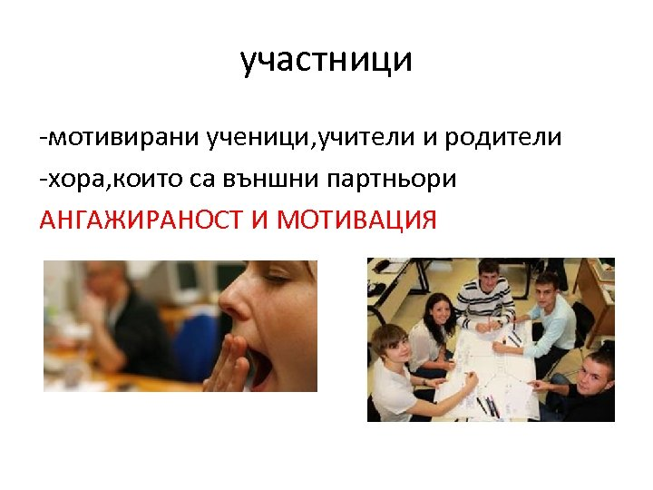 участници -мотивирани ученици, учители и родители -хора, които са външни партньори АНГАЖИРАНОСТ И МОТИВАЦИЯ