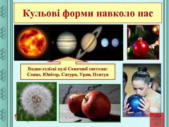 Кульові форми навколо нас Водно-гелієві кулі Сонячної системи: Сонце, Юпітер, Сатурн, Уран, Нептун