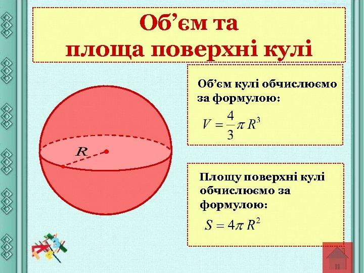 Об'єм та площа поверхні кулі Об'єм кулі обчислюємо за формулою: Площу поверхні кулі обчислюємо