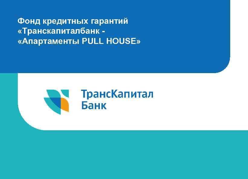 Фонд кредитных гарантий «Транскапиталбанк «Апартаменты PULL HOUSE»