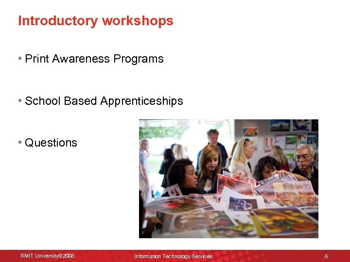 Introductory workshops • Print Awareness Programs • School Based Apprenticeships • Questions RMIT University©