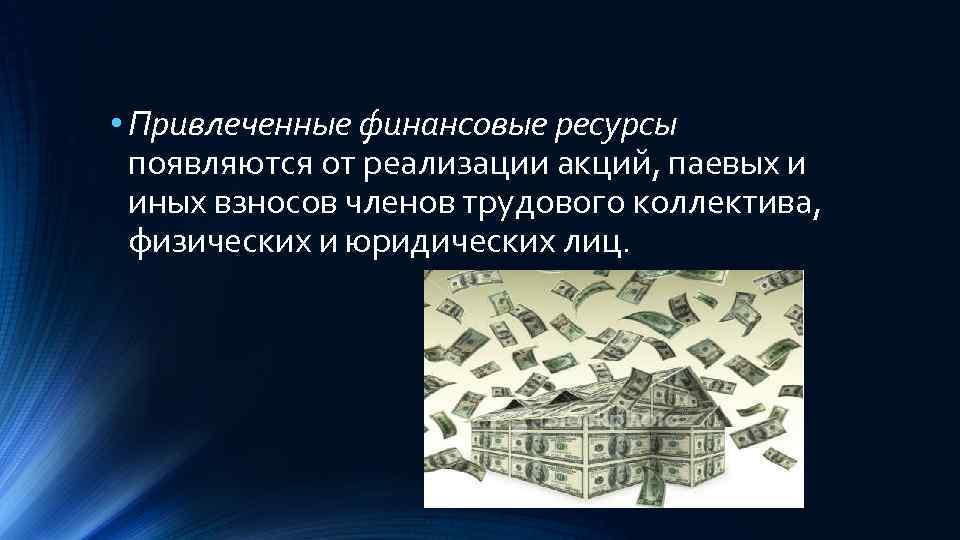 • Привлеченные финансовые ресурсы появляются от реализации акций, паевых и иных взносов членов