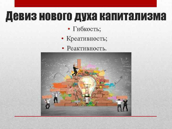 Девиз нового духа капитализма • Гибкость; • Креативность; • Реактивность.