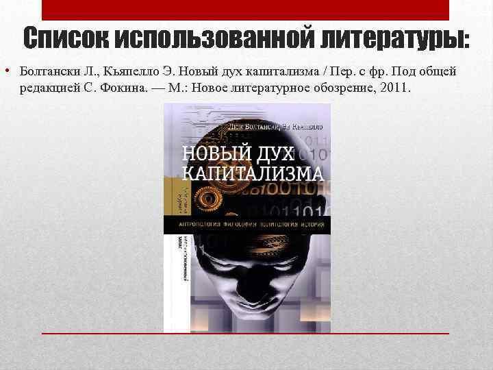 Список использованной литературы: • Болтански Л. , Кьяпелло Э. Новый дух капитализма / Пер.