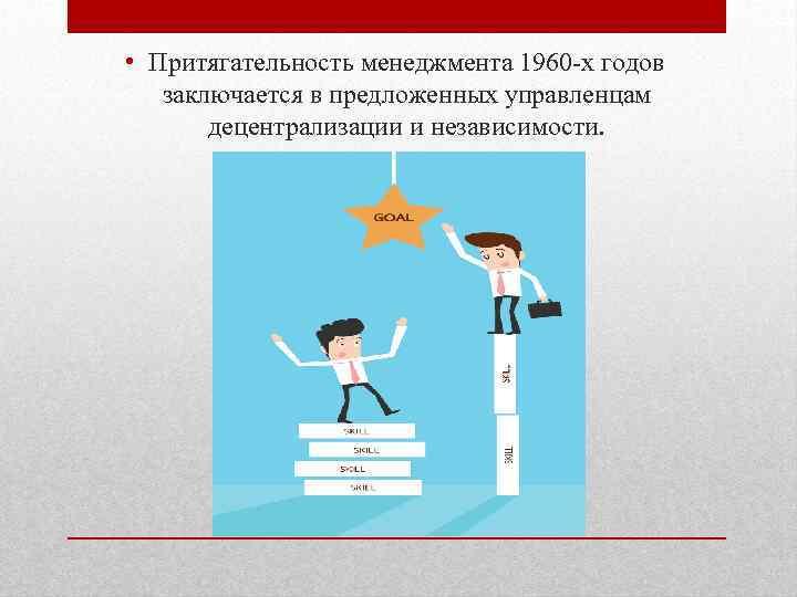 • Притягательность менеджмента 1960 -х годов заключается в предложенных управленцам децентрализации и независимости.