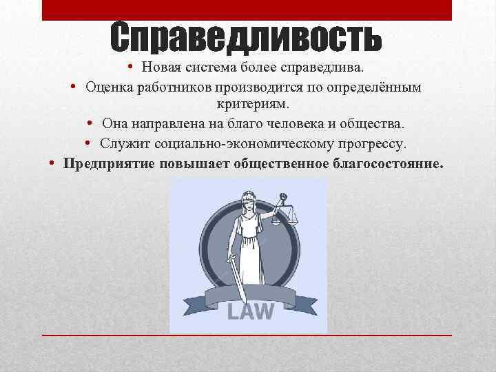 Справедливость • Новая система более справедлива. • Оценка работников производится по определённым критериям. •