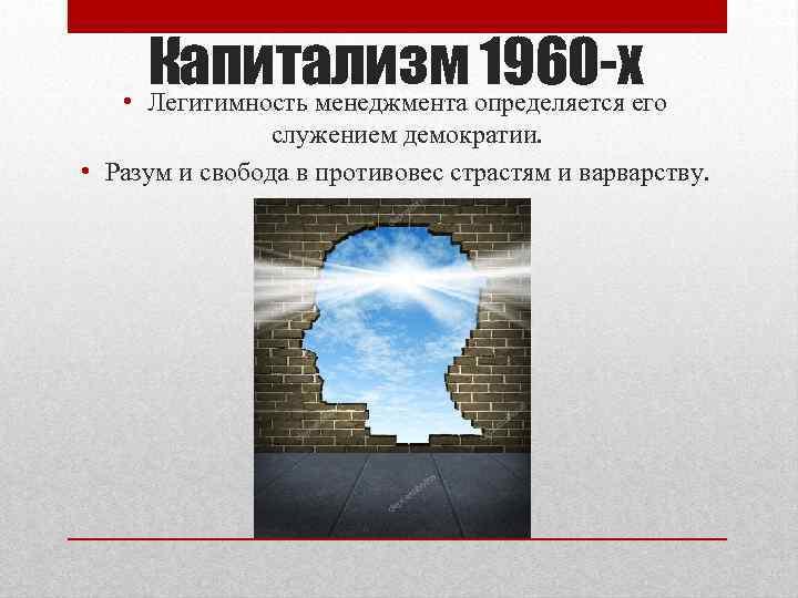 Капитализм 1960 -х • Легитимность менеджмента определяется его служением демократии. • Разум и свобода