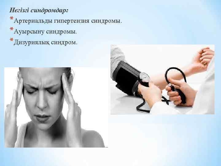 Негізгі синдромдар: *Артериальды гипертензия синдромы. *Ауырсыну синдромы. *Дизуриялық синдром.