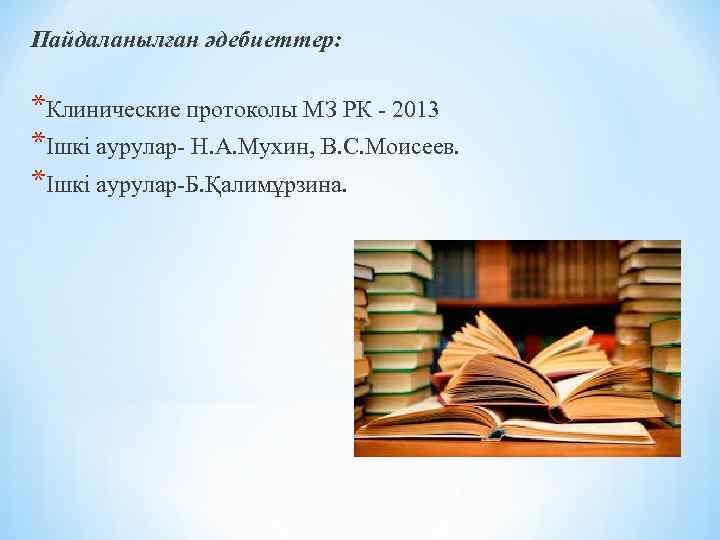 Пайдаланылған әдебиеттер: *Клинические протоколы МЗ РК - 2013 *Ішкі аурулар- Н. А. Мухин, В.