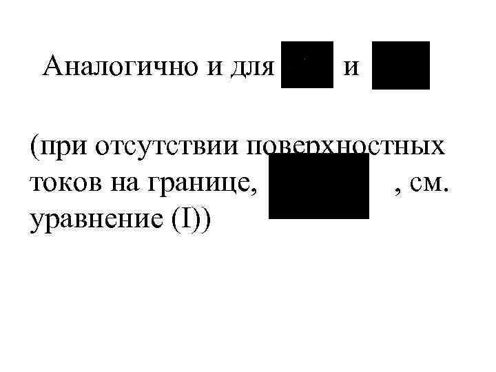 Аналогично и для и (при отсутствии поверхностных токов на границе, , см. уравнение (I))