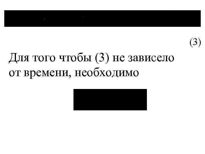 (3) Для того чтобы (3) не зависело от времени, необходимо