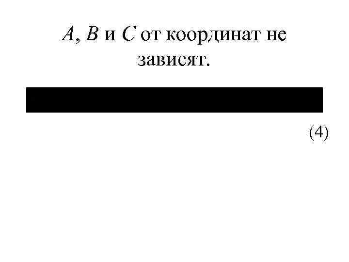 А, В и С от координат не зависят. (4)