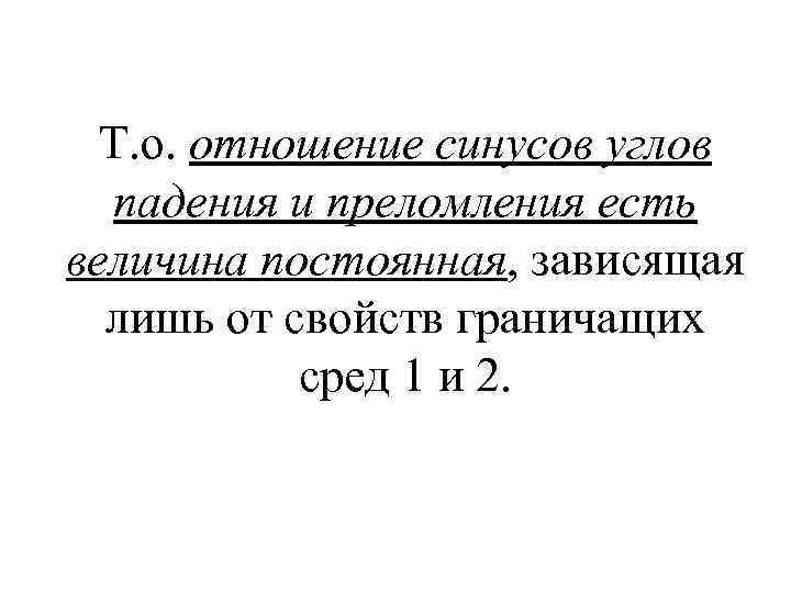 Т. о. отношение синусов углов падения и преломления есть величина постоянная, зависящая лишь от