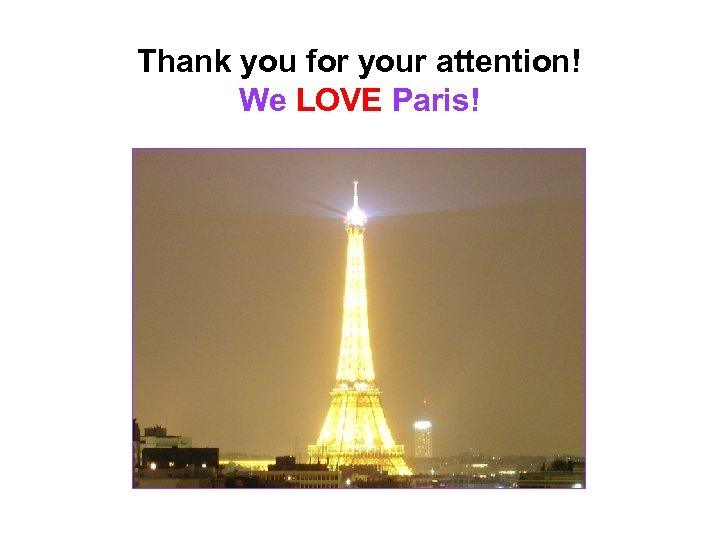 Thank you for your attention! We LOVE Paris!
