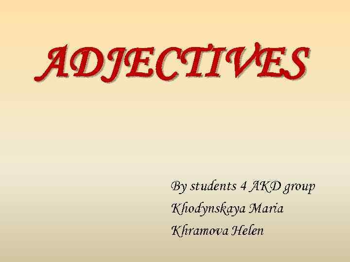 ADJECTIVES By students 4 AKD group Khodynskaya Maria Khramova Helen
