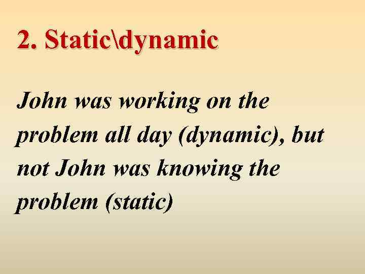 2. Staticdynamic John was working on the problem all day (dynamic), but not John
