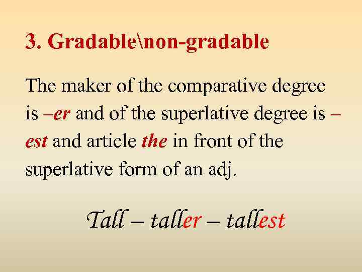 3. Gradablenon-gradable The maker of the comparative degree is –er and of the superlative