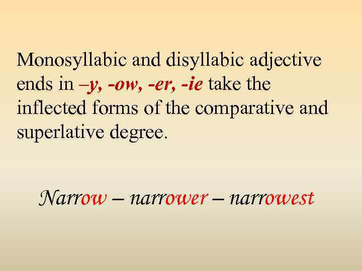Monosyllabic and disyllabic adjective ends in –y, -ow, -er, -ie take the inflected forms
