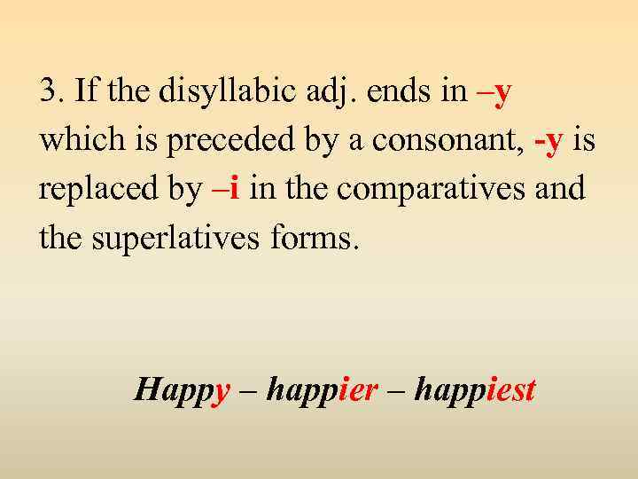 3. If the disyllabic adj. ends in –y which is preceded by a consonant,