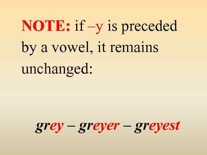 NOTE: if –y is preceded by a vowel, it remains unchanged: grey – greyer