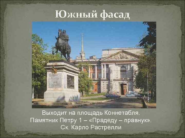 Южный фасад Выходит на площадь Коннетабля. Памятник Петру 1 – «Прадеду – правнук» .