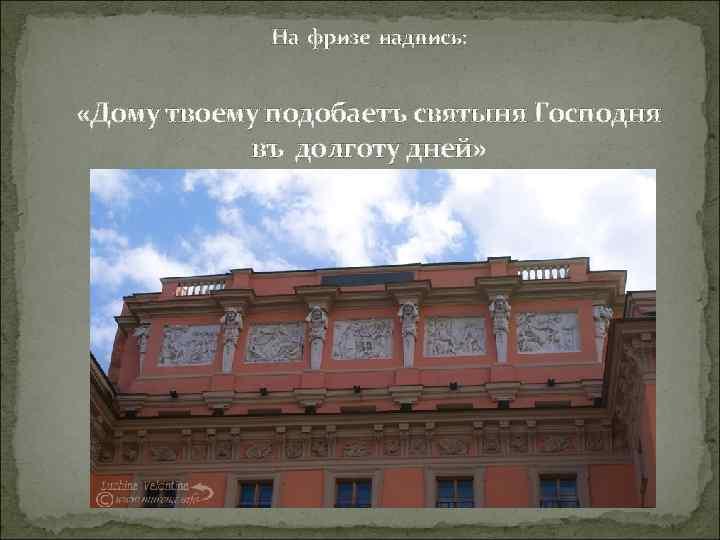 На фризе надпись: «Дому твоему подобаетъ святыня Господня въ долготу дней»