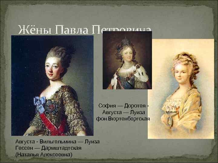 Жёны Павла Петровича София — Доротея Августа — Луиза фон Вюртенбергская Августа - Вильгельмина