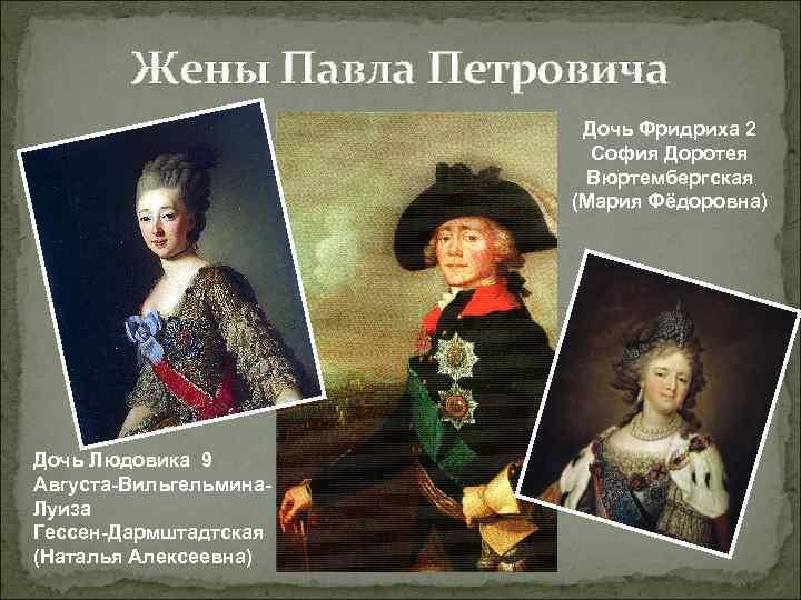 Жены Павла Петровича Дочь Фридриха 2 София Доротея Вюртембергская (Мария Фёдоровна) Дочь Людовика 9