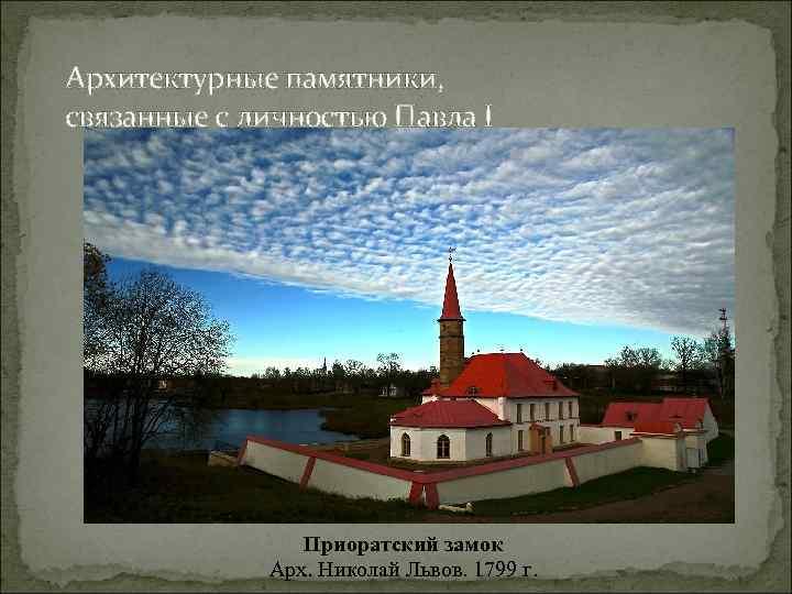 Архитектурные памятники, связанные с личностью Павла I Приоратский замок Арх. Николай Львов. 1799 г.