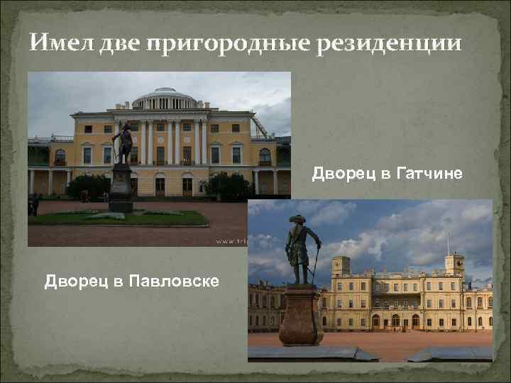 Имел две пригородные резиденции Дворец в Гатчине Дворец в Павловске