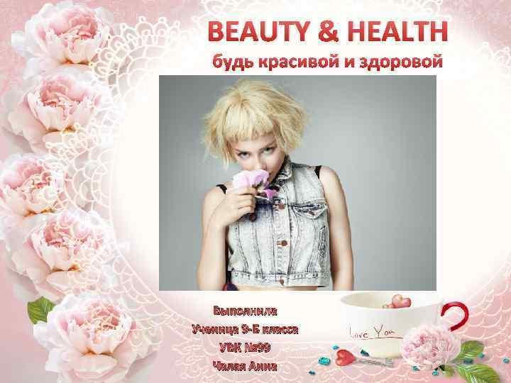 BEAUTY & HEALTH будь красивой и здоровой Выполнила Ученица 9 -Б класса УВК №