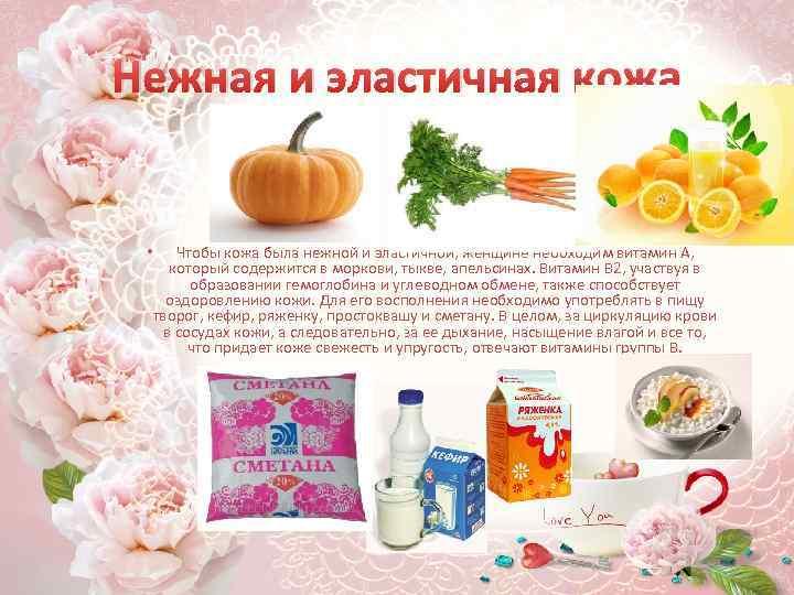 Нежная и эластичная кожа • Чтобы кожа была нежной и эластичной, женщине необходим витамин