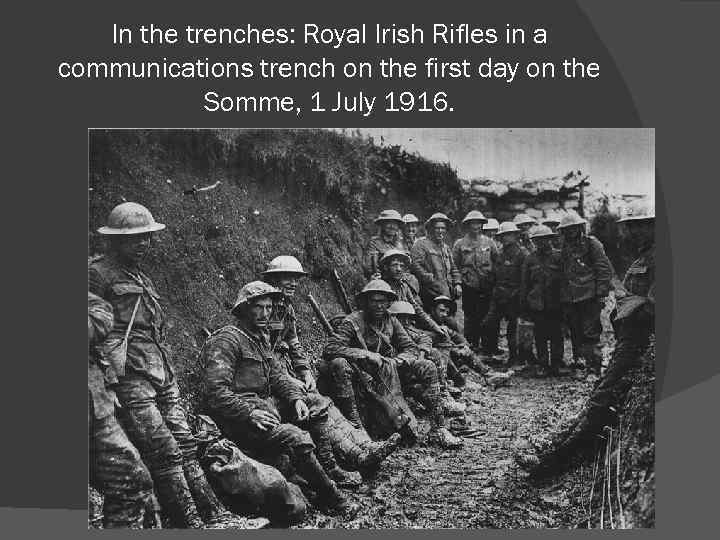 In the trenches: Royal Irish Rifles in a communications trench on the first day